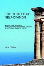The 39 Steps of Self-Division : A Structural Approach to the Depiction of Internal Conflict in Six Famous Dramatic Works - Sam Zebba