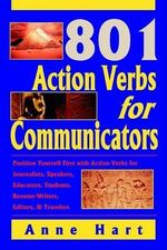 801 Action Verbs for Communicators : Position Yourself First with Action Verbs for Journalists, Speakers, Educators, Students, Resume-Writers, Editors & Travelers - Anne Hart