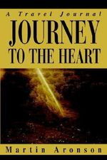 Journey to the Heart : A Travel Journal - Martin Aronson
