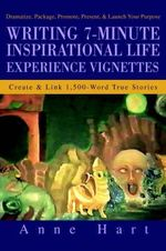Writing 7-Minute Inspirational Life Experience Vignettes : Create and Link 1,500-Word True Stories - Anne Hart