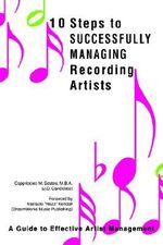 10 Steps to Successfully Managing Recording Artists : A Guide to Effective Artist Management - Cappriccieo M. Scates