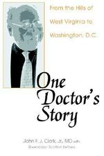 One Doctor's Story : From the Hills of West Virginia to Washington, D.C. - John F. J. Clark