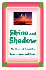 Shine and Shadow : The Mirror of Everything - Robert Leonard Rowe