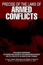 Precise of the Laws of Armed Conflicts : With Essays Concerning the Combattant Status of the Guantanamo Detainees and the Statute of the Iraqi Special - Louis-Philippe F. Rouillard