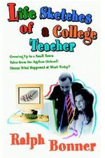 Life Sketches of a College Teacher : Growing Up in a Small Town Tales from the Asylum (School) Guess What Happened at Work Today? - Ralph Bonner