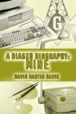 A Biased Biography : Mine - David Martin Davis
