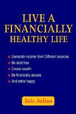 Live a Financially Healthy Life : Generate Income from Different Sources Be Debt Free Create Wealth Be Financially Secure and Retire Happy - Eric Julius