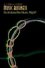 Music Business : It's All about the Music. Right? - A. J. Grant