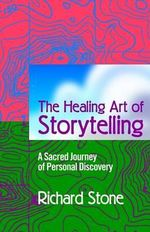 The Healing Art of Storytelling : A Sacred Journey of Personal Discovery - Richard D Stone