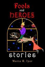 Fools and Heroes : Stories - Marta K. Iyer