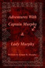 Adventures with Captain Murphy & Lady Murphy - Ernest R. Murphy