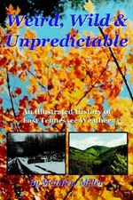 Weird, Wild & Unpredictable : An Illustrated History of East Tennessee Weather - Matthew Miller