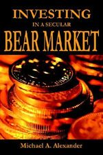 Investing in a Secular Bear Market - Michael A. Alexander