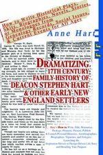 Dramatizing 17th Century Family History of Deacon Stephen Hart & Other Early New England Settlers : How to Write Historical Plays, Skits, Biographies, Novels, Stories, or Monologues from Genealogy Records, Social Issues, & Current Events for All Ages - Anne Hart