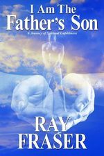 I Am the Father's Son : A Journey of Spiritual Unfoldment - Ray Fraser