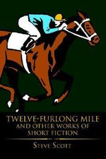 Twelve-Furlong Mile and Other Works of Short Fiction - Steve Scott