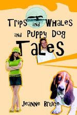 Trips and Whales and Puppy Dog Tales - Jeanne Bruce