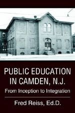 Public Education in Camden, N.J. : From Inception to Integration - Fred Reiss Ed D.