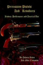 Percussion Pistols and Revolvers : History, Performance and Practical Use - Mike Cumpston