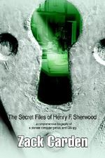 The Secret Files of Henry F. Sherwood : ...a Comprehensive Biography of a Pioneer Computer Genius, and CIA Spy - Zack Carden