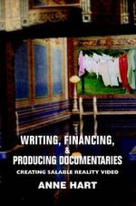 Writing, Financing, & Producing Documentaries : Creating Salable Reality Video - Anne Hart