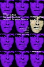Where to Find Your Arab-American or Jewish Genealogy Records : Also: Mediterranean, Assyrian, Iranian, Greek & Armenian - Anne Hart