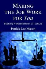 Making the Job Work for You : Balancing Work and the Rest of Your Life - Patrick Lee Mason