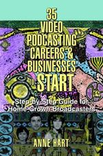 35 Video Podcasting Careers and Businesses to Start : Step-By-Step Guide for Home-Grown Broadcasters - Anne Hart
