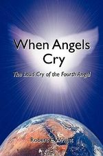 When Angels Cry : The Loud Cry of the Fourth Angel - Robert E. Wright