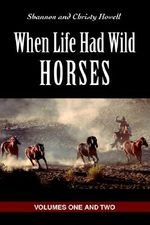 When Life Had Wild Horses : Volumes One and Two - Christy N. Howell