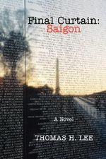 Final Curtain : Saigon: A Novel - Thomas H. Lee