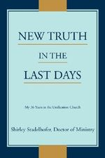 New Truth in the Last Days : My 36 Years in the Unification Church - Shirley Stadelhofer
