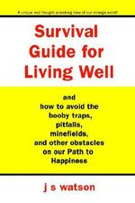 Survival Guide for Living Well : And How to Avoid the Booby Traps, Pitfalls, Minefields and Other Obstacles on Our Path to Happiness - J. S. Watson