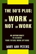 The 50's Plus : To Work or Not to Work: An Opportunity to Examine Your Future Work Options - Mary Ann Peters