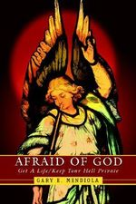 Afraid of God : Get a Life/Keep Your Hell Private - Gary E. Mendiola