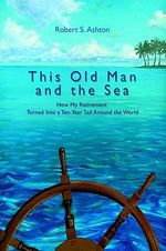 This Old Man and the Sea : How My Retirement Turned Into a Ten-Year Sail Around the World - Robert S. Ashton