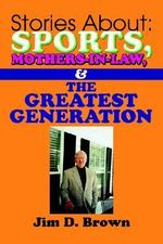 Stories about : Sports, Mothers-In-Law, & the Greatest Generation - Jim D. Brown