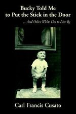 Bucky Told Me to Put the Stick in the Door : And Other White Lies to Live by - Carl Francis Cusato