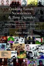 Creating Family Newsletters & Time Capsules : How to Publish Multimedia Genealogy Periodicals or Gift Booklets - Anne Hart