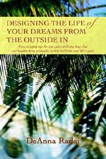 Designing the Life of Your Dreams from the Outside in : Easy to Apply Tips for Any Space Utilizing Feng Shui and Healthy Home Principles to Help Facili - DeAnna Radaj