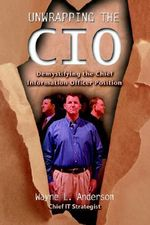 Unwrapping the CIO : Demystifying the Chief Information Officer Position - Wayne L. Anderson
