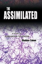 The Assimilated : A Story of Homegrown Terrorism - Sheldon Cohen