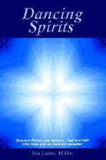 Dancing Spirits : Quantum Physics and Religion.Fact and Faith Offer Hope and Joy Here and Hereafter - Iris Laine M. DIV