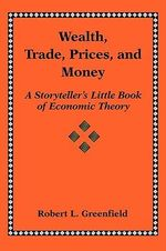 Wealth, Trade, Prices, and Money : A Storyteller's Little Book of Economic Theory - Robert L. Greenfield