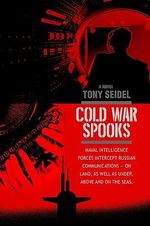 Cold War Spooks : Naval Intelligence Forces Intercept Russian Communications--On Land, as Well as Under, Above and on the Seas. - Tony Seidel