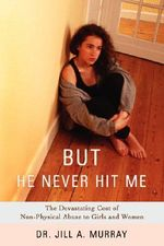 But He Never Hit Me : The Devastating Cost of Non-Physical Abuse to Girls and Women - Dr. Jill A. Murray