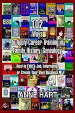 102 Ways to Apply Career Training in Family History/Genealogy : How to Find a Job, Internship, or Create Your Own Business - Anne Hart
