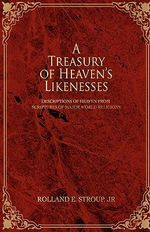 A Treasury of Heaven's Likenesses : Descriptions of Heaven from Scriptures of Major World Religions - Rolland E., Jr. Stroup
