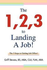 The 1,2,3 to Landing a Job! : The 3 Steps to Getting Job Offers! - Griff Stevens Bs Mba Clu Flmi Ara