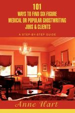 101 Ways to Find Six-Figure Medical or Popular Ghostwriting Jobs & Clients : A Step-By-Step Guide - Anne Hart